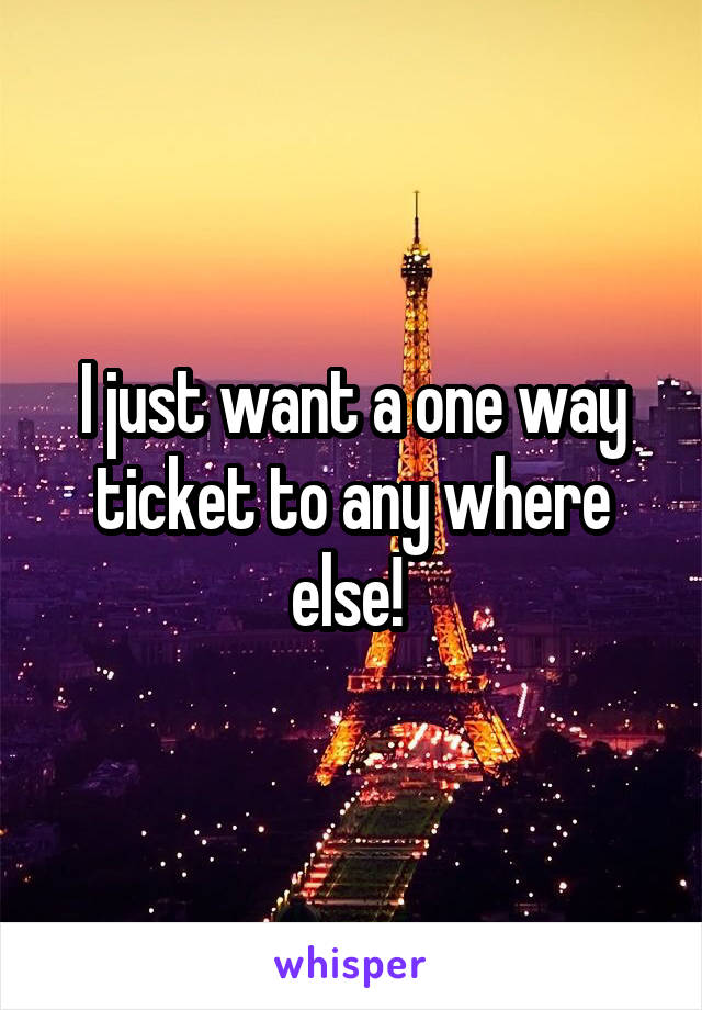 I just want a one way ticket to any where else!