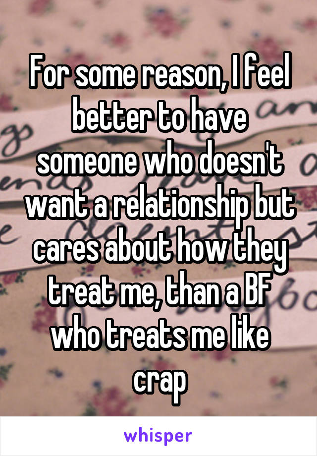 For some reason, I feel better to have someone who doesn't want a relationship but cares about how they treat me, than a BF who treats me like crap