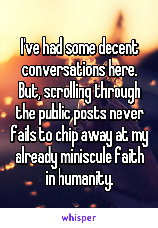 I've had some decent conversations here. But, scrolling through the public posts never fails to chip away at my already miniscule faith in humanity.