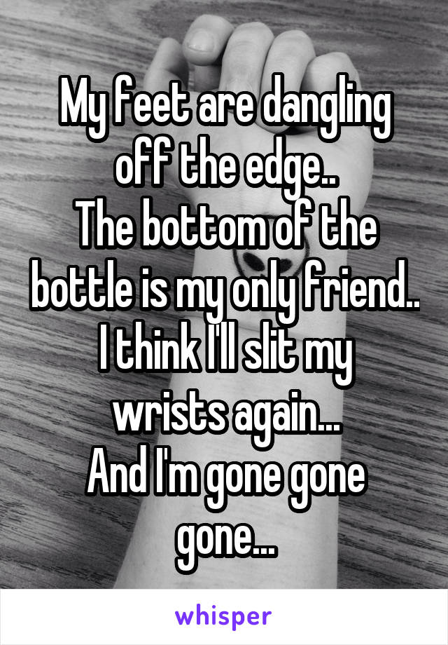 My feet are dangling off the edge.. The bottom of the bottle is my only friend.. I think I'll slit my wrists again... And I'm gone gone gone...