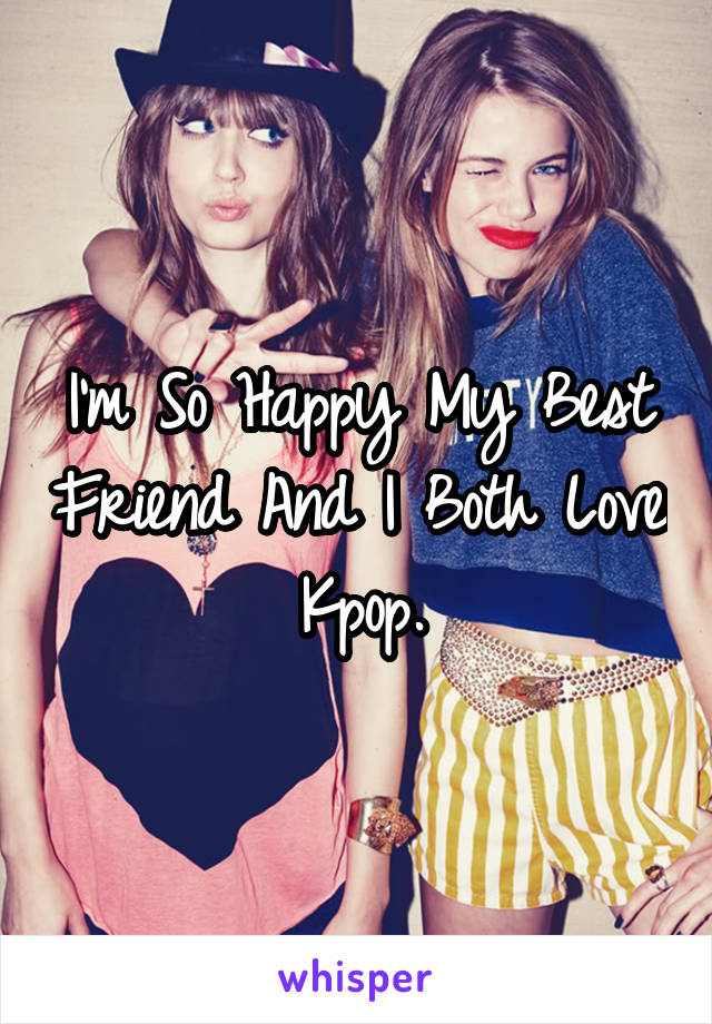 I'm So Happy My Best Friend And I Both Love Kpop.