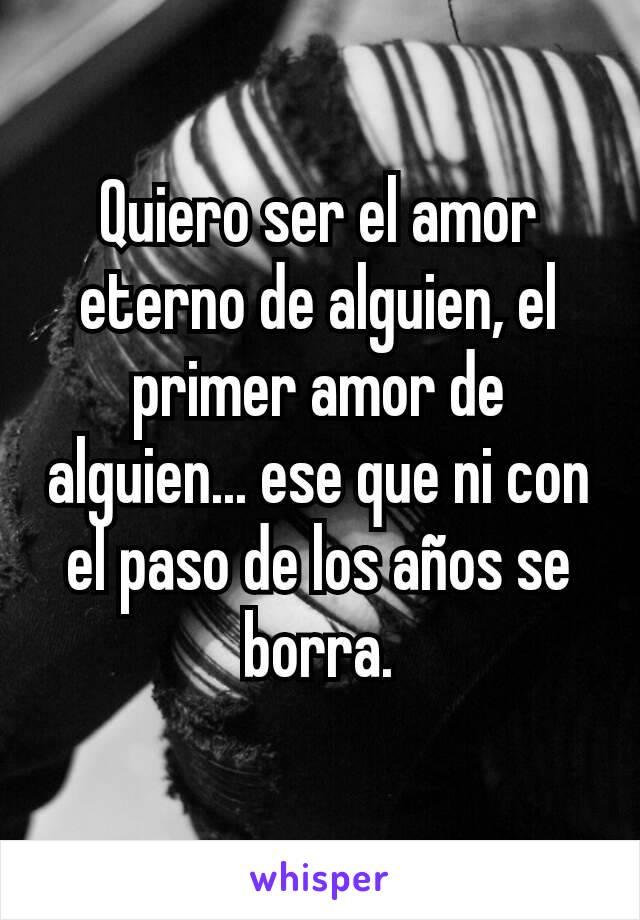 Quiero ser el amor eterno de alguien, el primer amor de alguien... ese que ni con el paso de los años se borra.