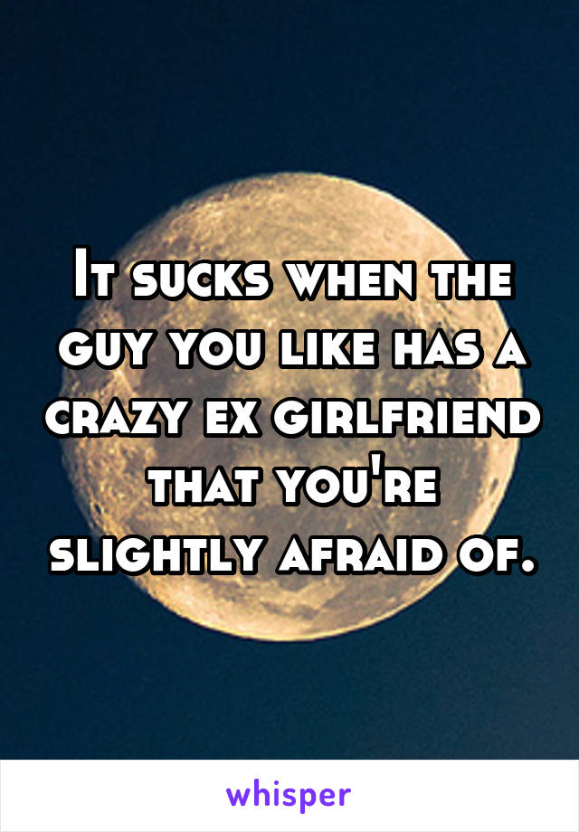 It sucks when the guy you like has a crazy ex girlfriend that you're slightly afraid of.