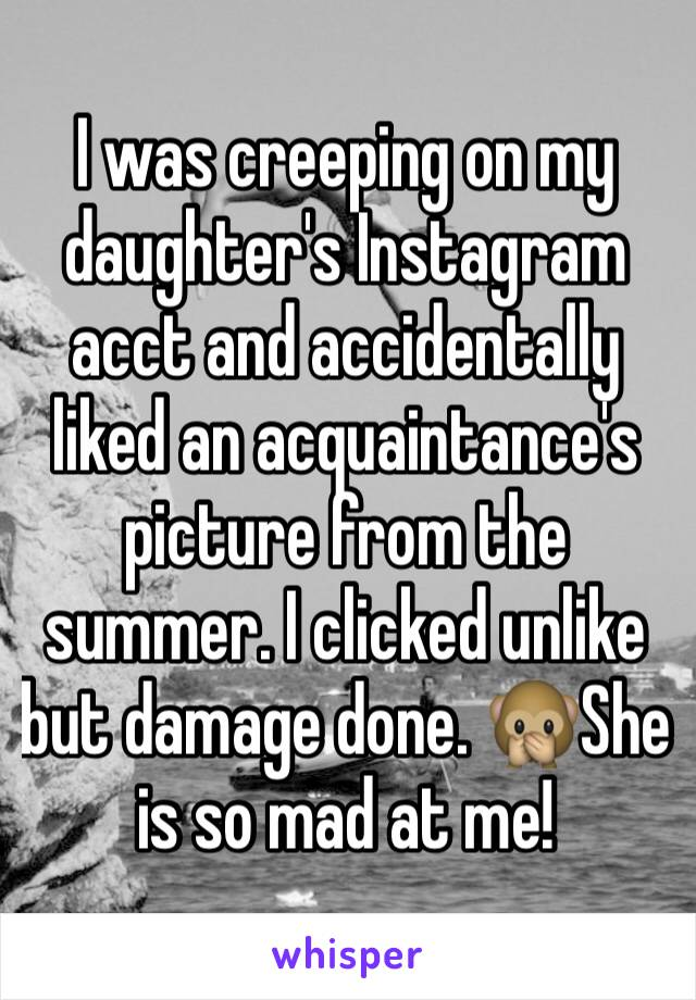 I was creeping on my daughter's Instagram acct and accidentally liked an acquaintance's picture from the summer. I clicked unlike but damage done. 🙊She is so mad at me!