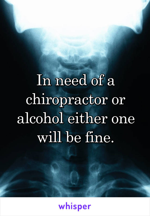 In need of a chiropractor or alcohol either one will be fine.