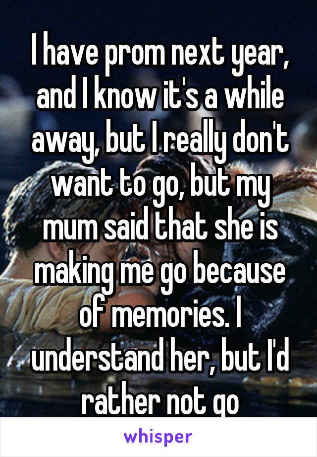 I have prom next year, and I know it's a while away, but I really don't want to go, but my mum said that she is making me go because of memories. I understand her, but I'd rather not go