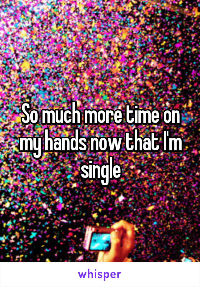 So much more time on my hands now that I'm single