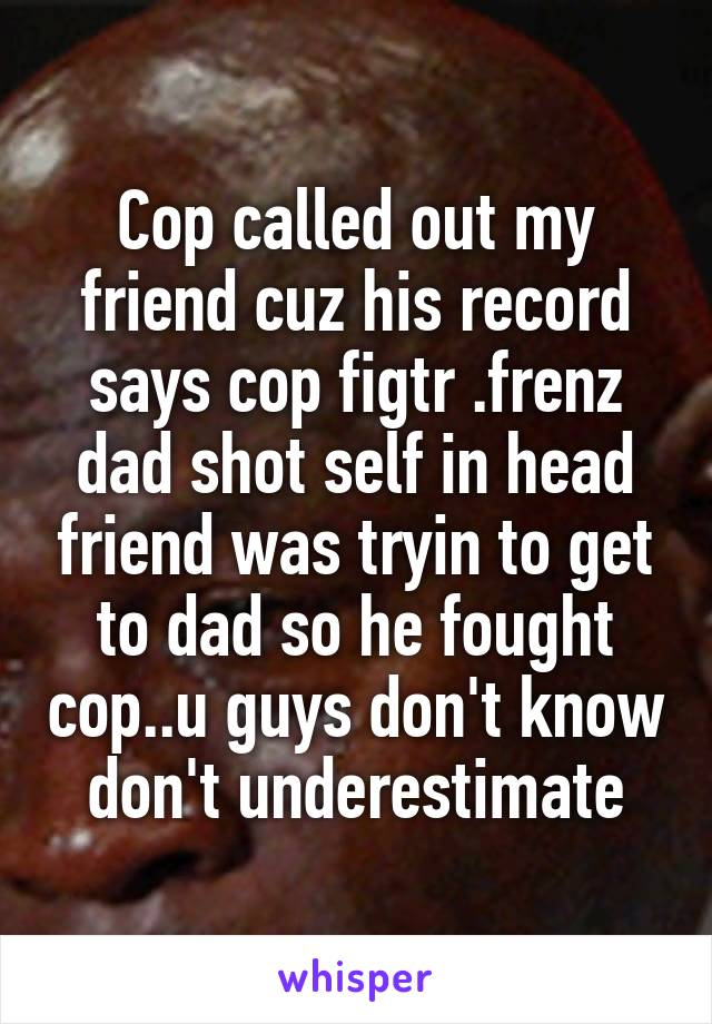 Cop called out my friend cuz his record says cop figtr .frenz dad shot self in head friend was tryin to get to dad so he fought cop..u guys don't know don't underestimate