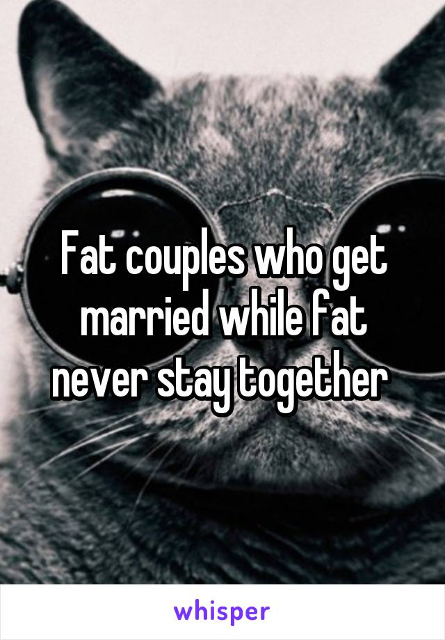 Fat couples who get married while fat never stay together