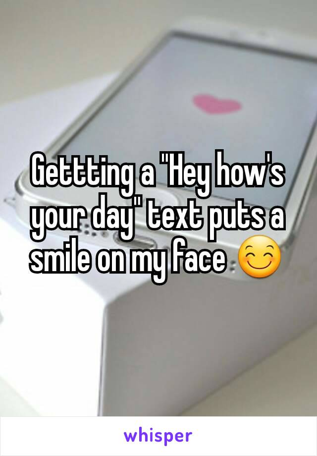 """Gettting a """"Hey how's your day"""" text puts a smile on my face 😊"""