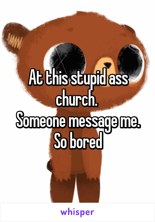 At this stupid ass church.  Someone message me. So bored