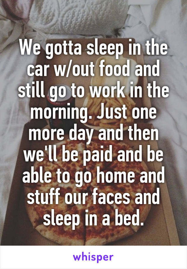 We gotta sleep in the car w/out food and still go to work in the morning. Just one more day and then we'll be paid and be able to go home and stuff our faces and sleep in a bed.