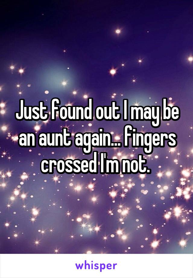 Just found out I may be an aunt again... fingers crossed I'm not.
