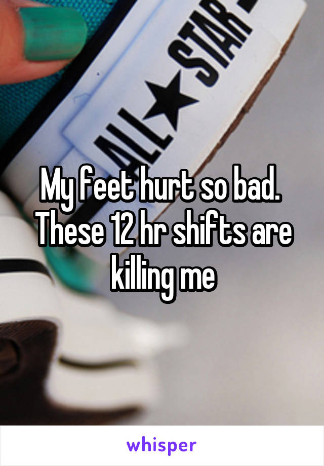 My feet hurt so bad.  These 12 hr shifts are killing me