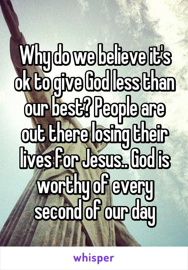 Why do we believe it's ok to give God less than our best? People are out there losing their lives for Jesus.. God is worthy of every second of our day