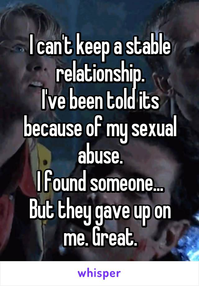 I can't keep a stable relationship. I've been told its because of my sexual abuse. I found someone... But they gave up on me. Great.