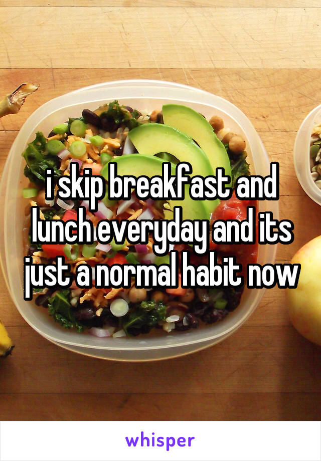 i skip breakfast and lunch everyday and its just a normal habit now