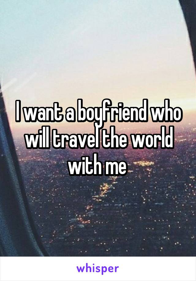 I want a boyfriend who will travel the world with me