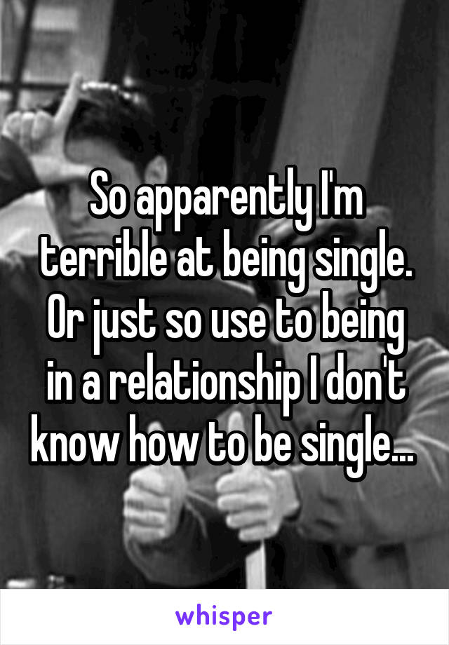 So apparently I'm terrible at being single. Or just so use to being in a relationship I don't know how to be single...