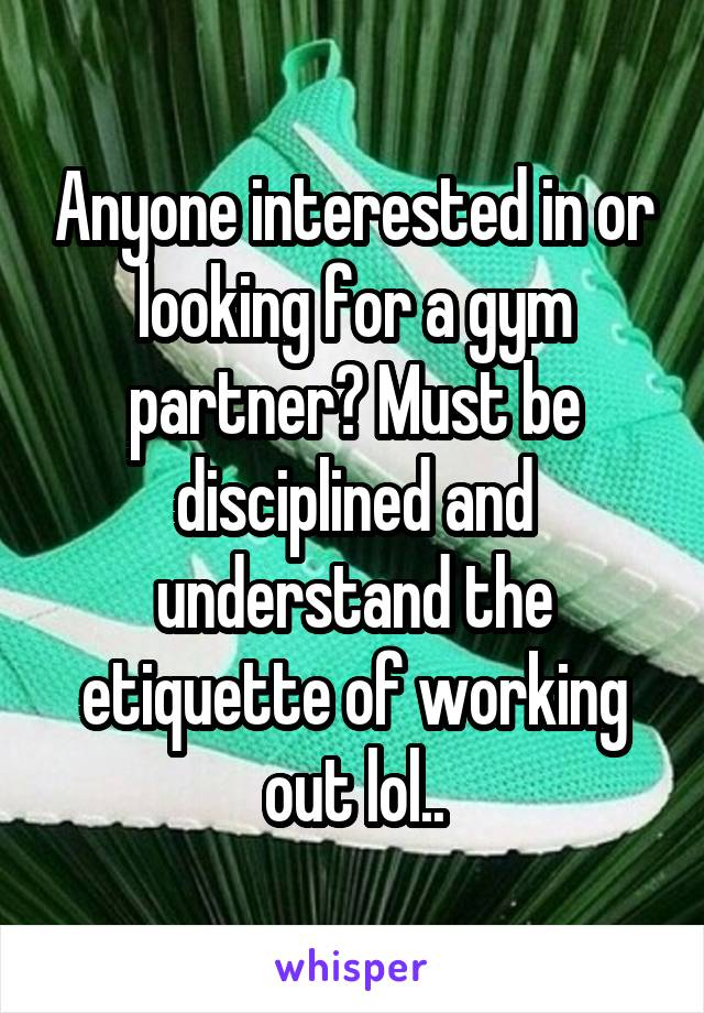 Anyone interested in or looking for a gym partner? Must be disciplined and understand the etiquette of working out lol..