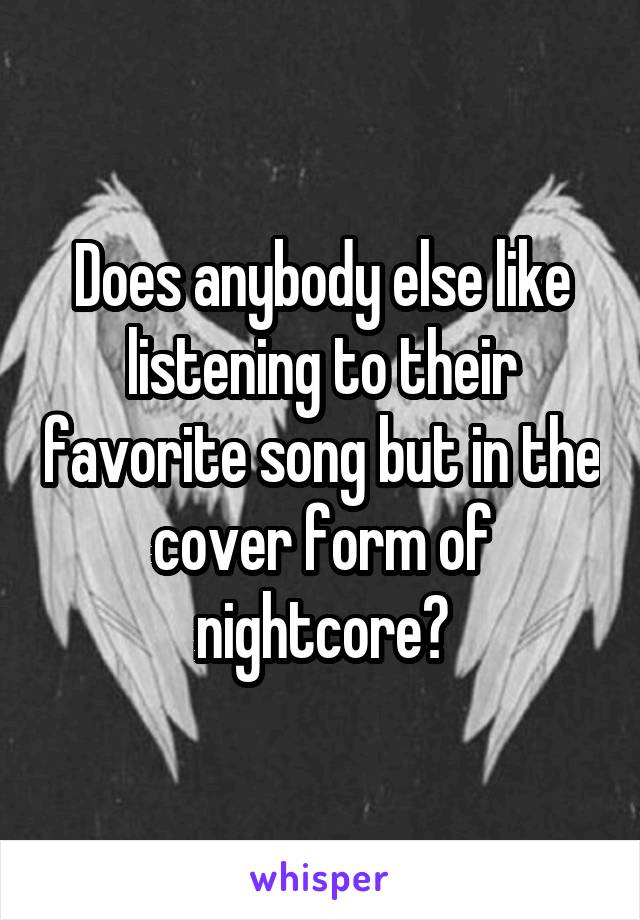 Does anybody else like listening to their favorite song but in the cover form of nightcore?