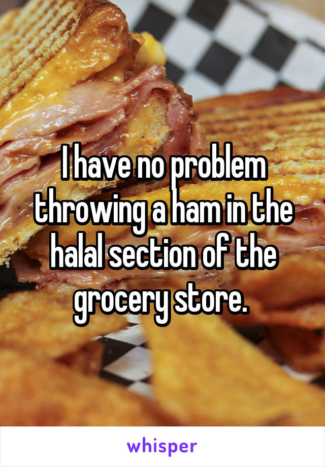 I have no problem throwing a ham in the halal section of the grocery store.