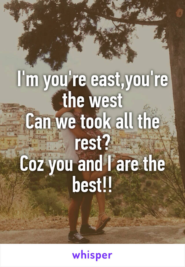 I'm you're east,you're the west Can we took all the rest? Coz you and I are the best!!
