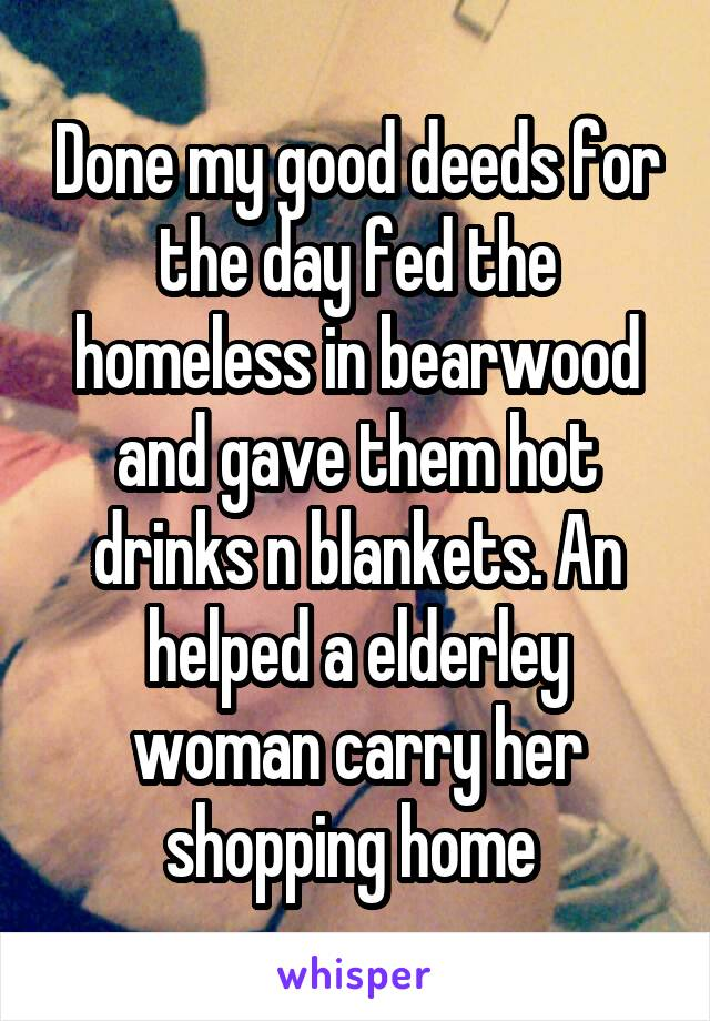 Done my good deeds for the day fed the homeless in bearwood and gave them hot drinks n blankets. An helped a elderley woman carry her shopping home