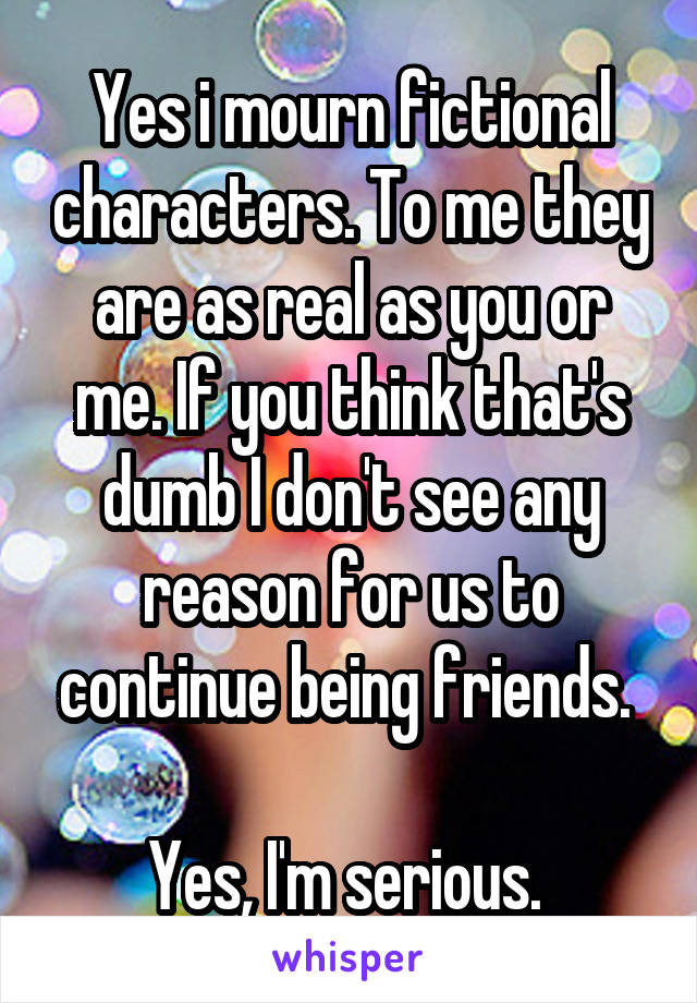 Yes i mourn fictional characters. To me they are as real as you or me. If you think that's dumb I don't see any reason for us to continue being friends.   Yes, I'm serious.