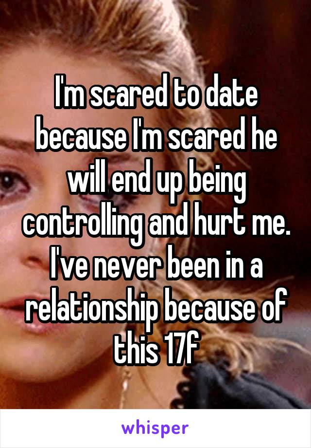 I'm scared to date because I'm scared he will end up being controlling and hurt me. I've never been in a relationship because of this 17f
