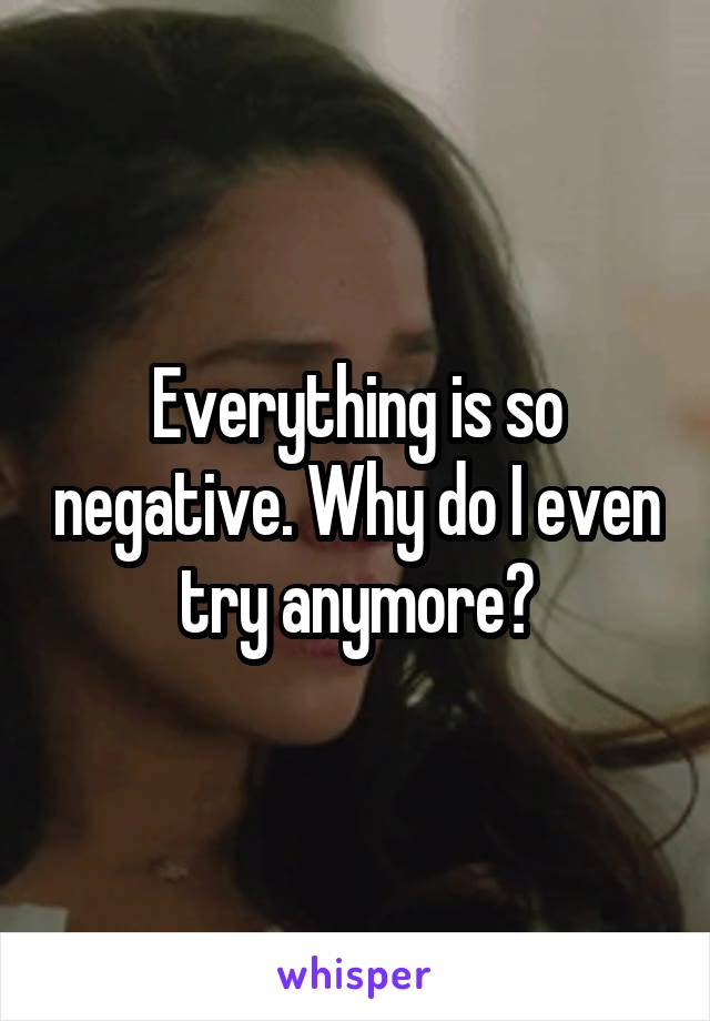 Everything is so negative. Why do I even try anymore?