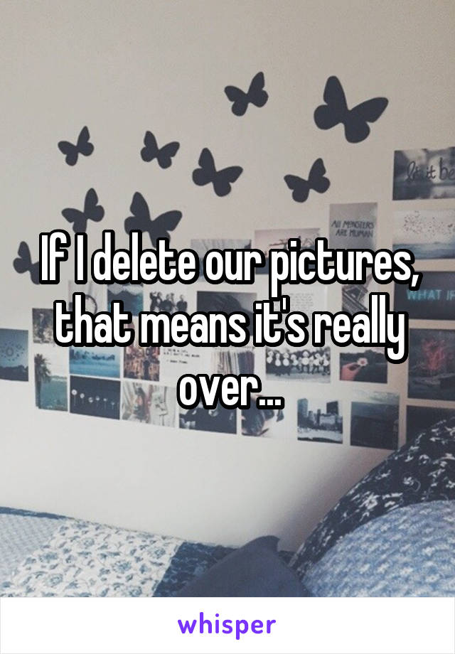 If I delete our pictures, that means it's really over...