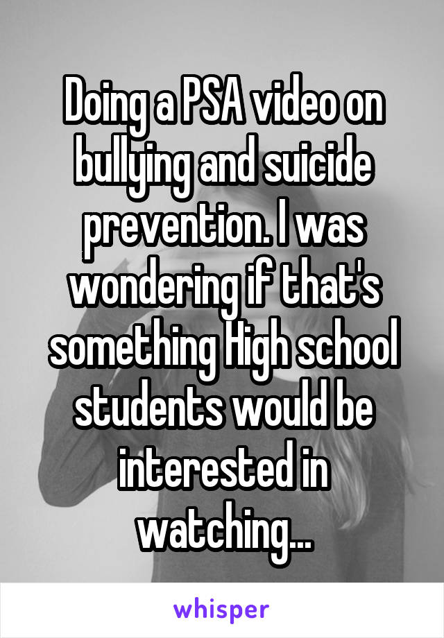 Doing a PSA video on bullying and suicide prevention. I was wondering if that's something High school students would be interested in watching...