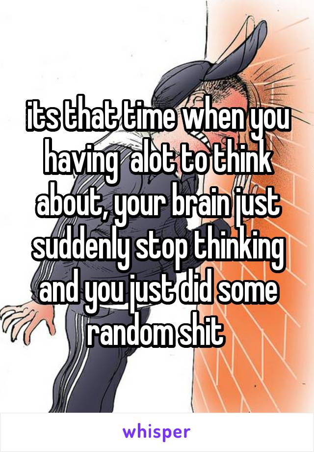 its that time when you having  alot to think about, your brain just suddenly stop thinking and you just did some random shit