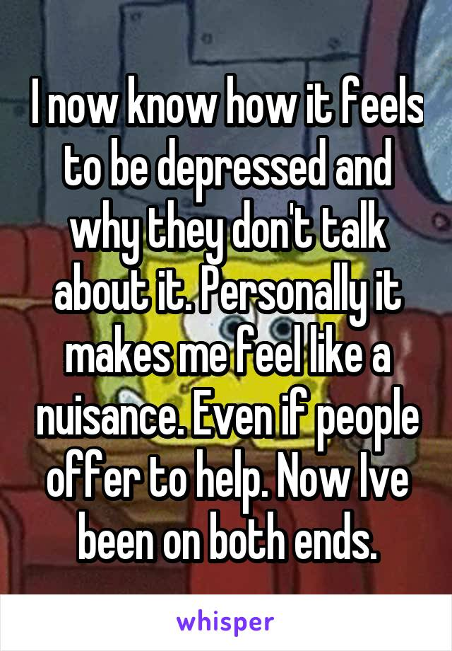 I now know how it feels to be depressed and why they don't talk about it. Personally it makes me feel like a nuisance. Even if people offer to help. Now Ive been on both ends.