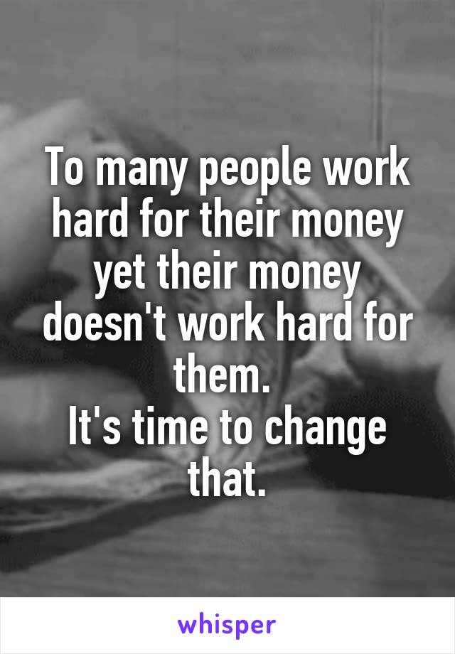 To many people work hard for their money yet their money doesn't work hard for them.  It's time to change that.