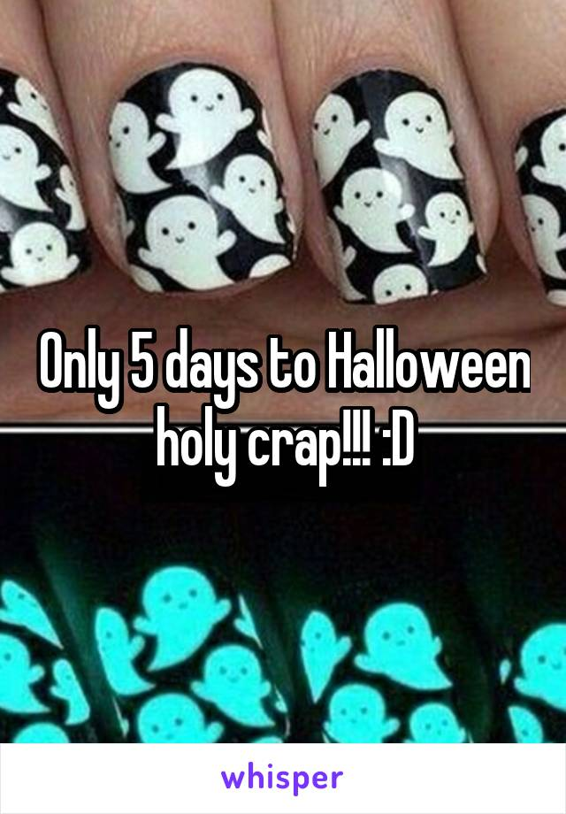 Only 5 days to Halloween holy crap!!! :D
