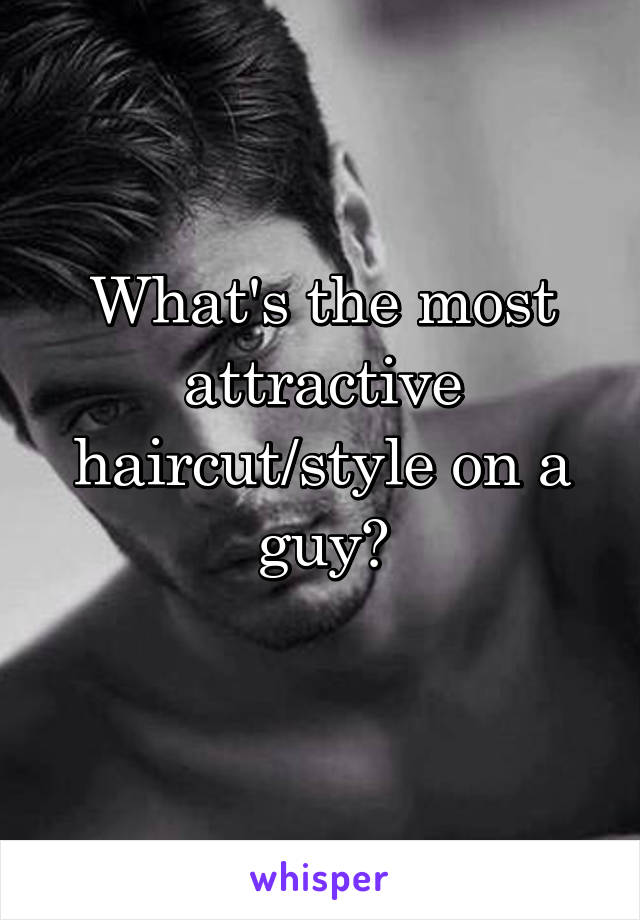 What's the most attractive haircut/style on a guy?