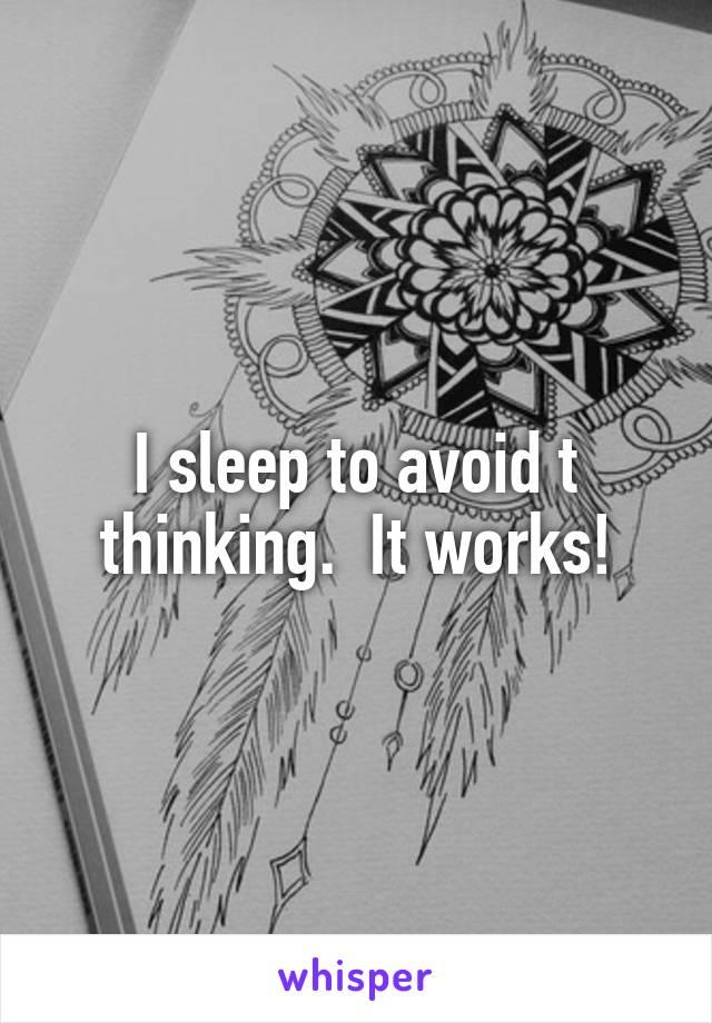 I sleep to avoid t thinking.  It works!