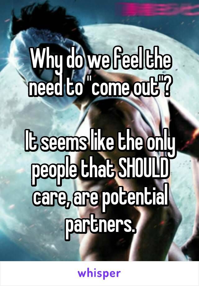 """Why do we feel the need to """"come out""""?  It seems like the only people that SHOULD care, are potential partners."""