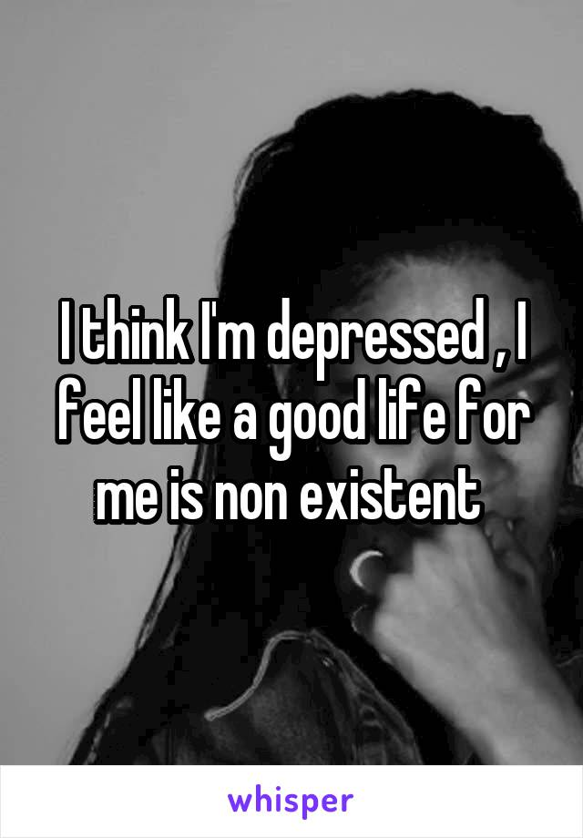 I think I'm depressed , I feel like a good life for me is non existent