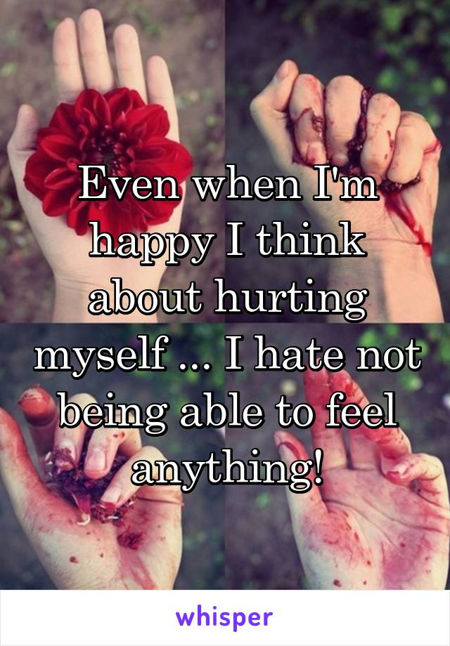 Even when I'm happy I think about hurting myself ... I hate not being able to feel anything!