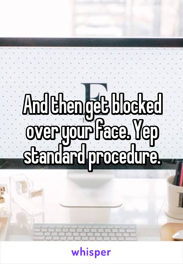 And then get blocked over your face. Yep standard procedure.