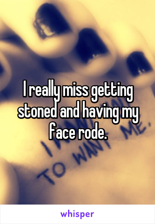 I really miss getting stoned and having my face rode.