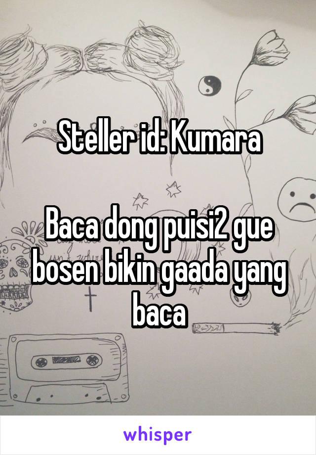 Steller id: Kumara  Baca dong puisi2 gue bosen bikin gaada yang baca