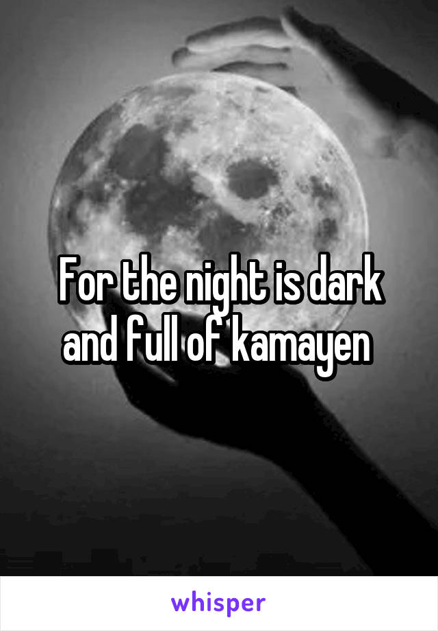 For the night is dark and full of kamayen