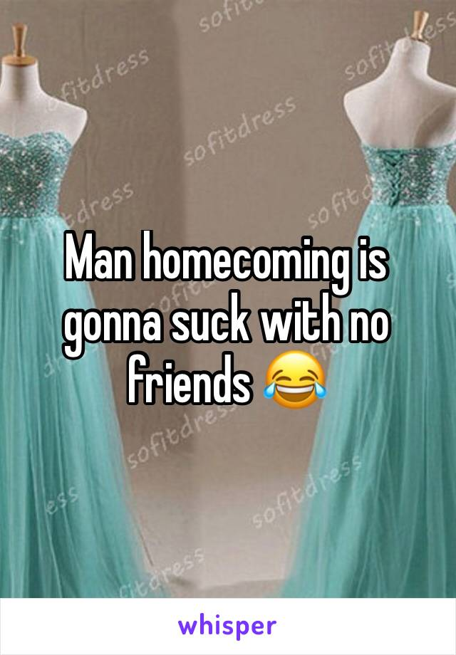 Man homecoming is gonna suck with no friends 😂