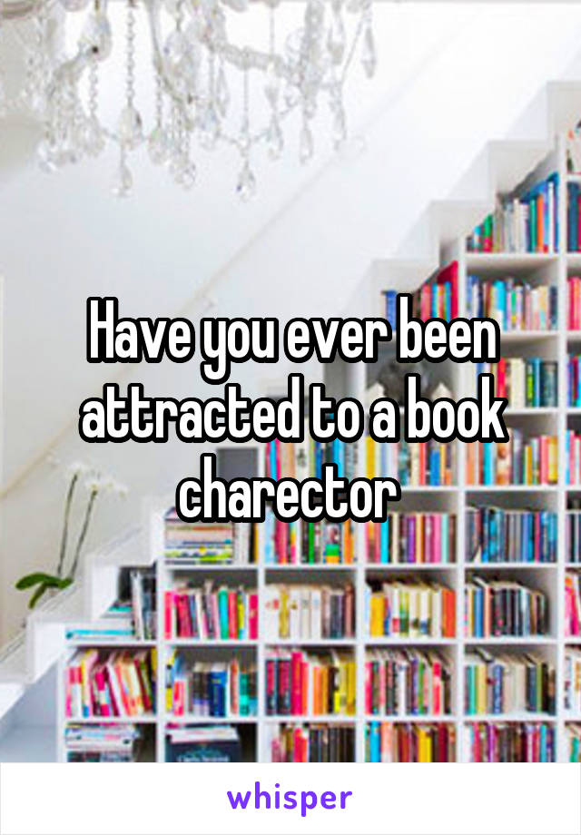 Have you ever been attracted to a book charector