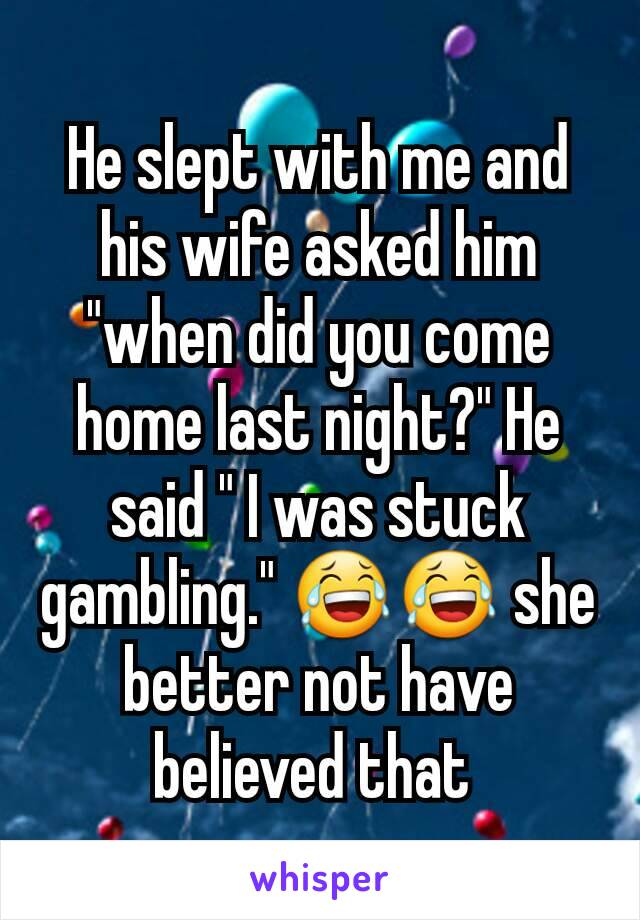 "He slept with me and his wife asked him ""when did you come home last night?"" He said "" I was stuck gambling."" 😂😂 she better not have believed that"
