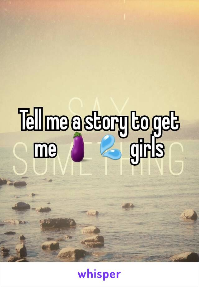 Tell me a story to get me 🍆💦 girls